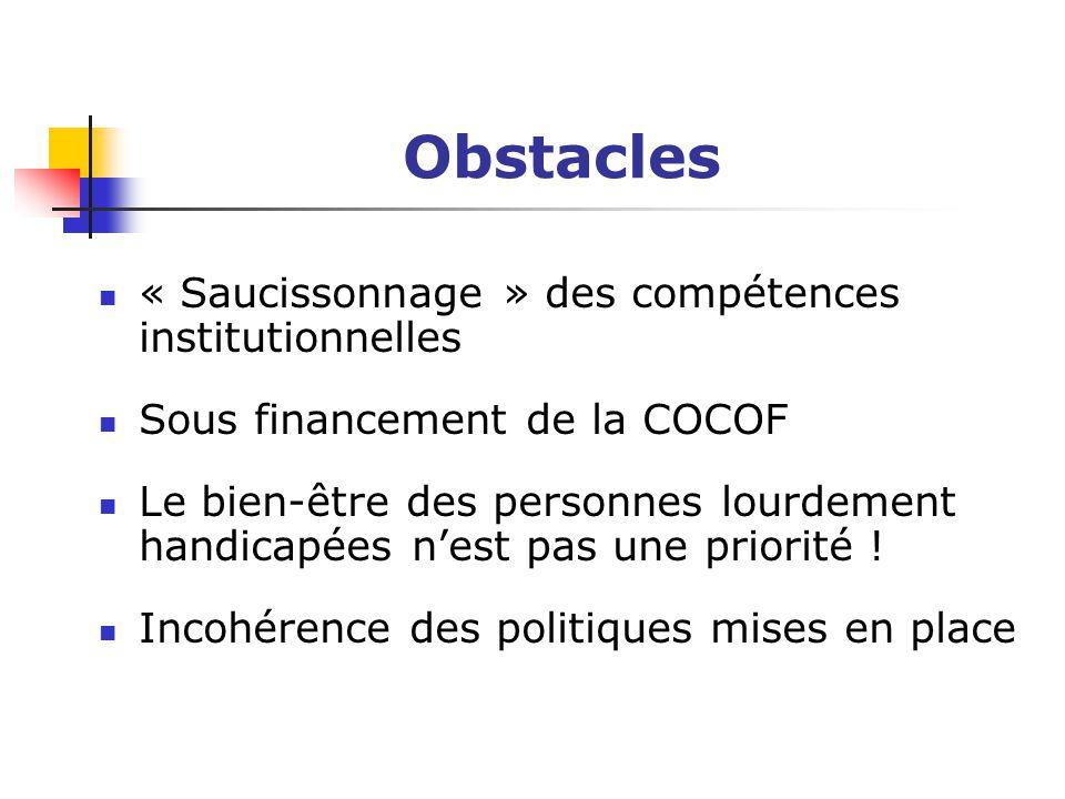 Obstacles « Saucissonnage » des compétences institutionnelles Sous financement de la COCOF Le bien-être des personnes lourdement handicapées n'est pas une priorité .