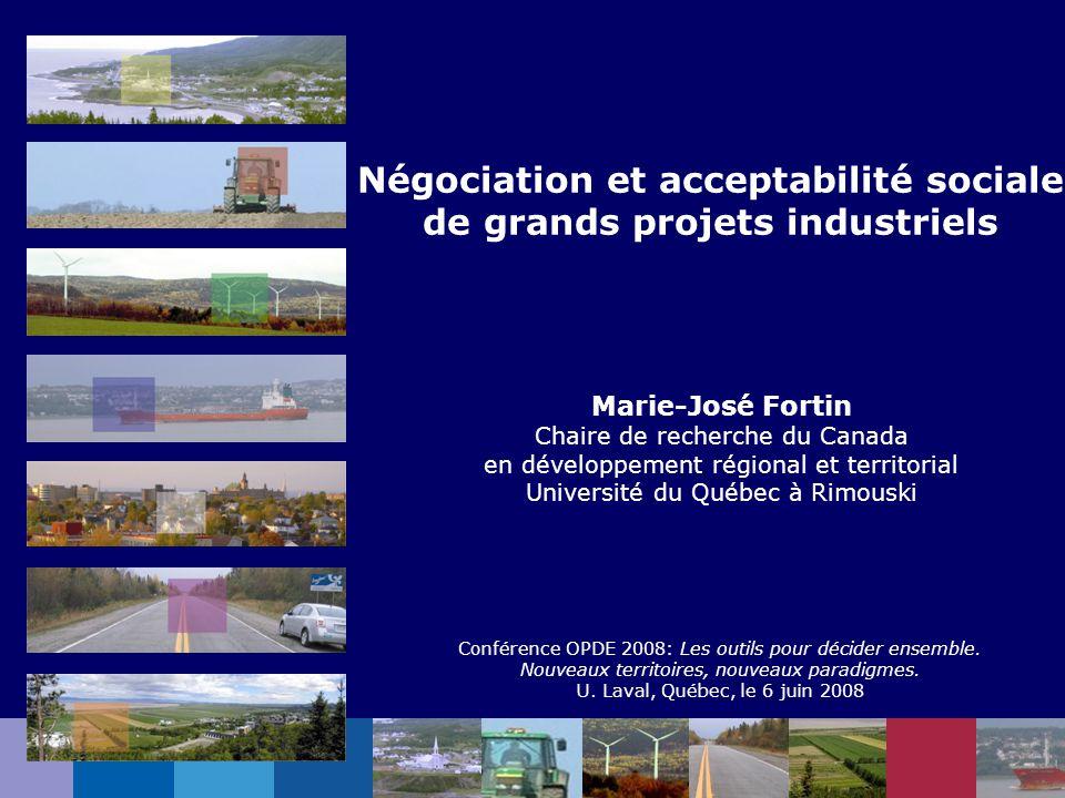 Négociation et acceptabilité sociale de grands projets industriels Marie-José Fortin Chaire de recherche du Canada en développement régional et territ