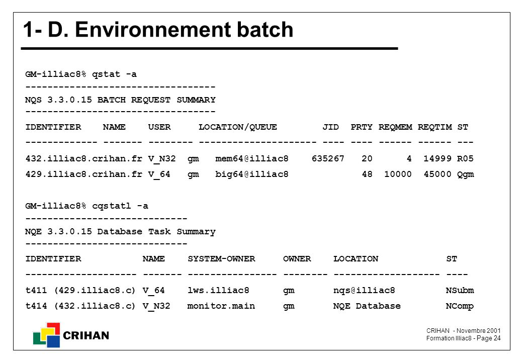 CRIHAN - Novembre 2001 Formation Illiac8 - Page 24 1- D. Environnement batch GM-illiac8% qstat -a ---------------------------------- NQS 3.3.0.15 BATC