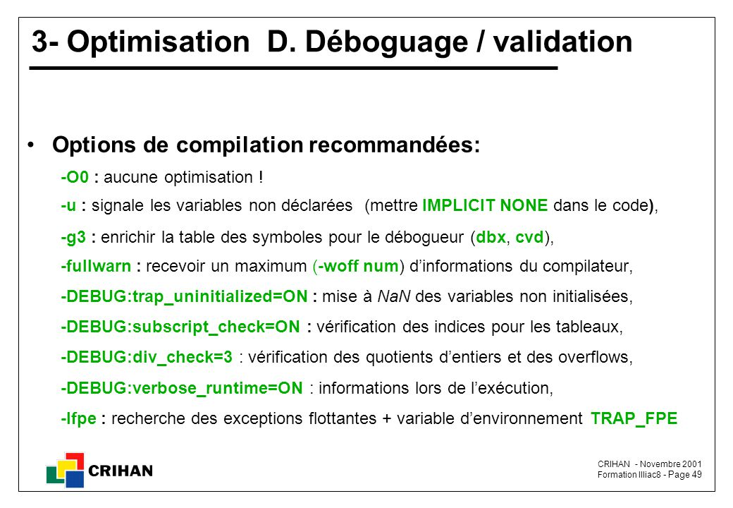 CRIHAN - Novembre 2001 Formation Illiac8 - Page 49 3- Optimisation D. Déboguage / validation Options de compilation recommandées: -O0 : aucune optimis