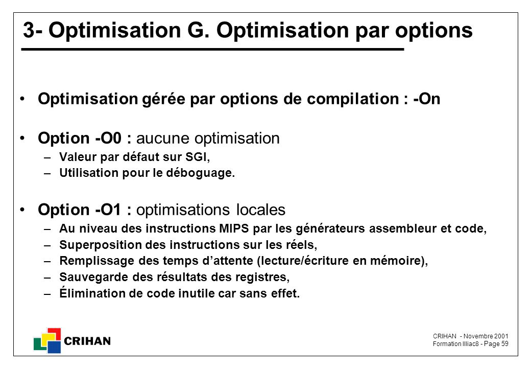 CRIHAN - Novembre 2001 Formation Illiac8 - Page 59 3- Optimisation G. Optimisation par options Optimisation gérée par options de compilation : -On Opt