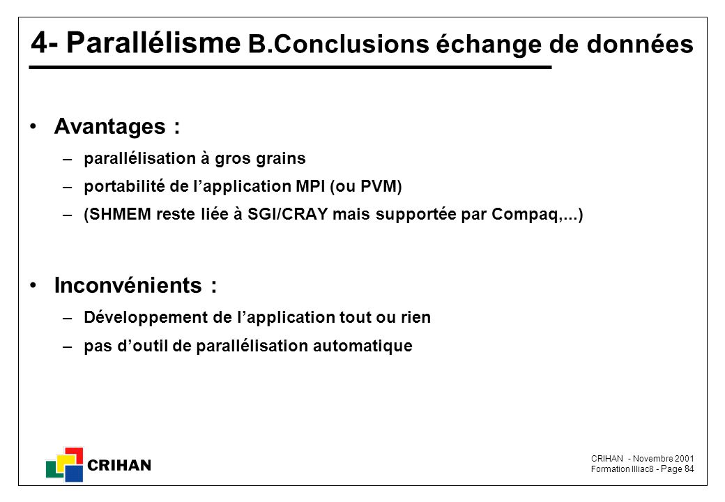 CRIHAN - Novembre 2001 Formation Illiac8 - Page 84 4- Parallélisme B.Conclusions échange de données Avantages : –parallélisation à gros grains –portabilité de l'application MPI (ou PVM) –(SHMEM reste liée à SGI/CRAY mais supportée par Compaq,...) Inconvénients : –Développement de l'application tout ou rien –pas d'outil de parallélisation automatique