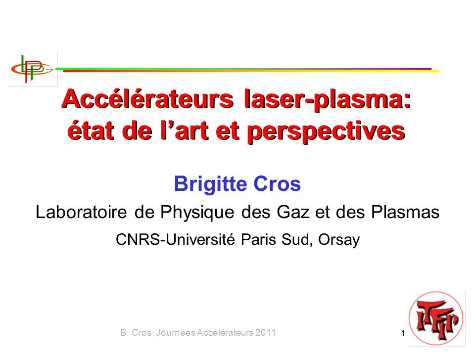 B. Cros, Journées Accélérateurs 2011 1 Accélérateurs laser-plasma: état de l'art et perspectives Brigitte Cros Laboratoire de Physique des Gaz et des