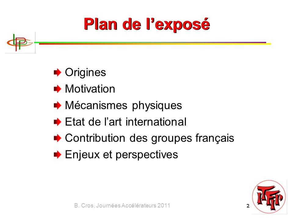 B. Cros, Journées Accélérateurs 2011 2 Plan de l'exposé Origines Motivation Mécanismes physiques Etat de l'art international Contribution des groupes