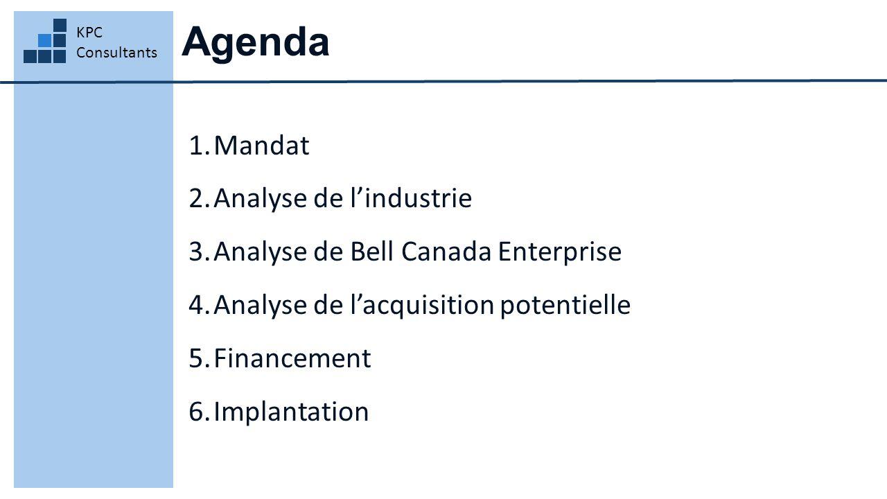 Agenda KPC Consultants 1.Mandat 2.Analyse de l'industrie 3.Analyse de Bell Canada Enterprise 4.Analyse de l'acquisition potentielle 5.Financement 6.Im