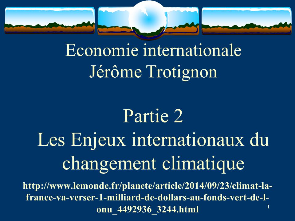 1 Economie internationale Jérôme Trotignon Partie 2 Les Enjeux internationaux du changement climatique http://www.lemonde.fr/planete/article/2014/09/23/climat-la- france-va-verser-1-milliard-de-dollars-au-fonds-vert-de-l- onu_4492936_3244.html