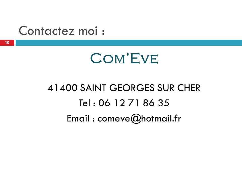 Contactez moi : Com'Eve 41400 SAINT GEORGES SUR CHER Tel : 06 12 71 86 35 Email : comeve@hotmail.fr 10