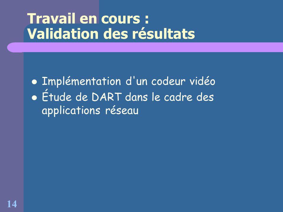 14 Travail en cours : Validation des résultats Implémentation d'un codeur vidéo Étude de DART dans le cadre des applications réseau