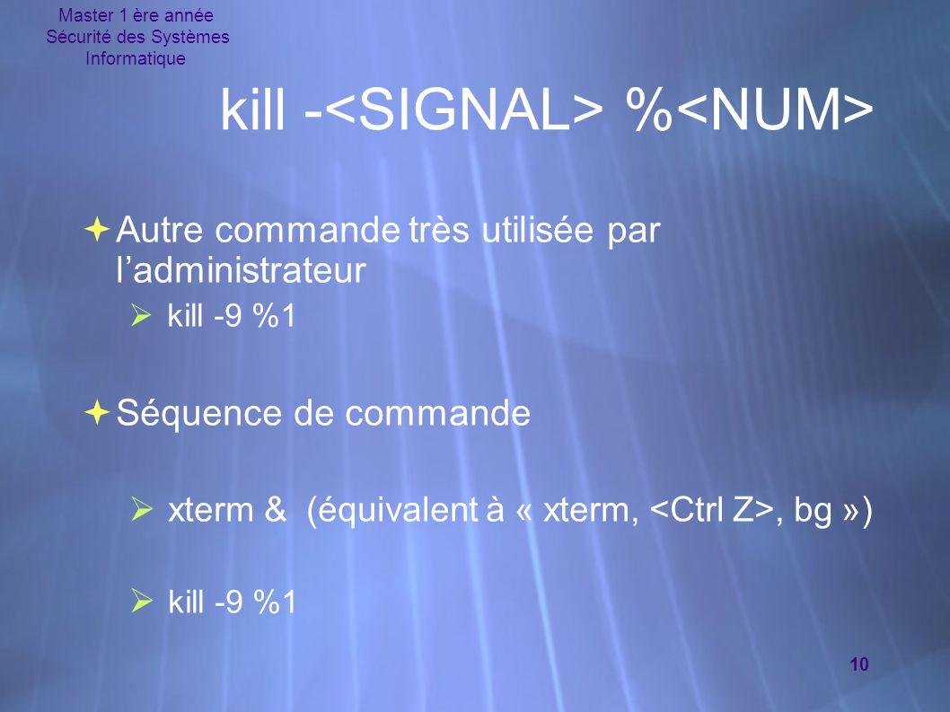 Master 1 ère année Sécurité des Systèmes Informatique 10  Autre commande très utilisée par l'administrateur  kill -9 %1  Séquence de commande  xte