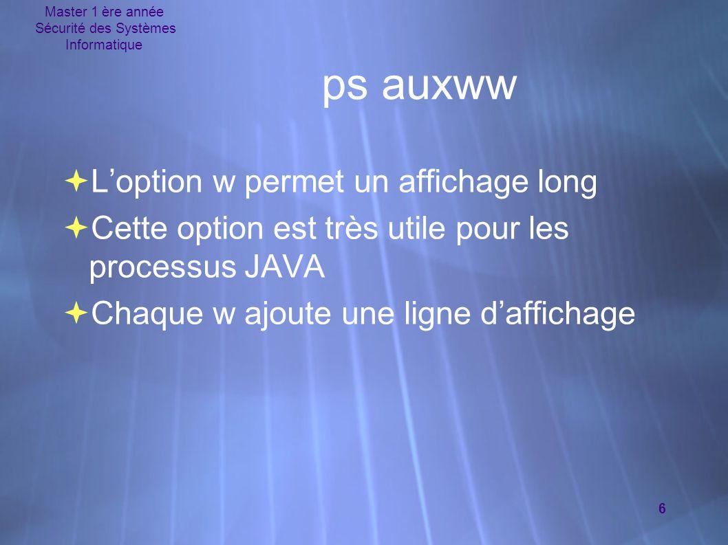 Master 1 ère année Sécurité des Systèmes Informatique 6  L'option w permet un affichage long  Cette option est très utile pour les processus JAVA 