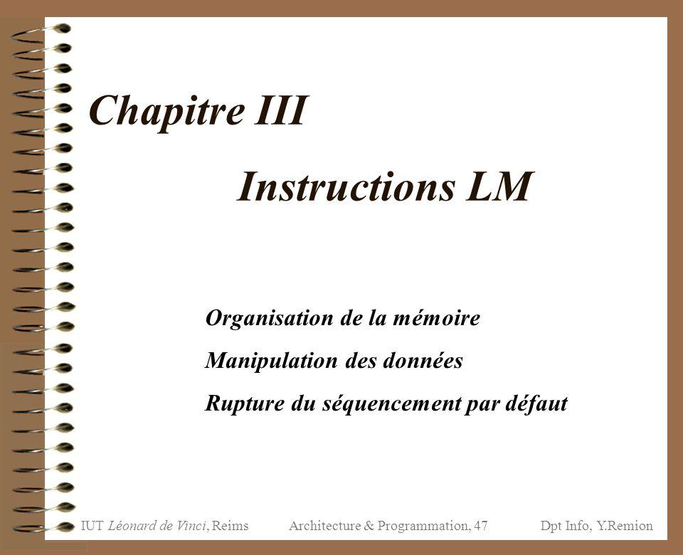 IUT Léonard de Vinci, ReimsDpt Info, Y.Remion Architecture & Programmation, 47 Chapitre III Instructions LM Organisation de la mémoire Manipulation de