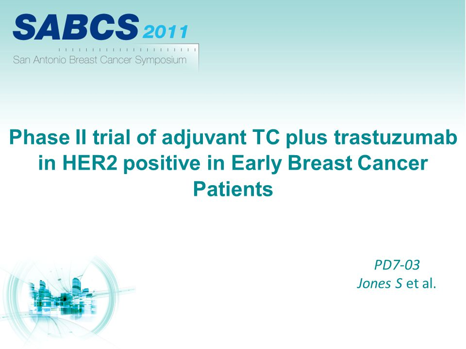 Phase II trial of adjuvant TC plus trastuzumab in HER2 positive in Early Breast Cancer Patients PD7-03 Jones S et al.