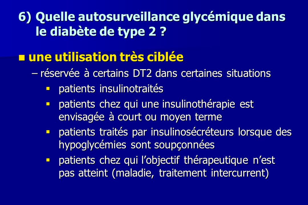 6)Quelle autosurveillance glycémique dans le diabète de type 2 ? une utilisation très ciblée une utilisation très ciblée –réservée à certains DT2 dans