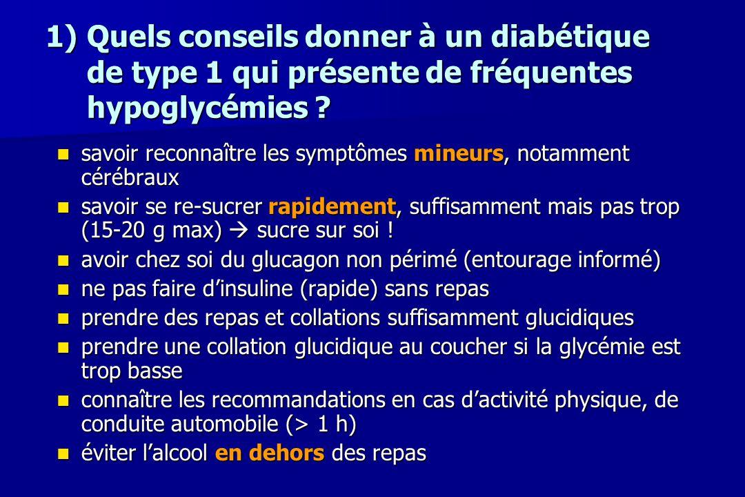 1)Quels conseils donner à un diabétique de type 1 qui présente de fréquentes hypoglycémies ? savoir reconnaître les symptômes mineurs, notamment céréb