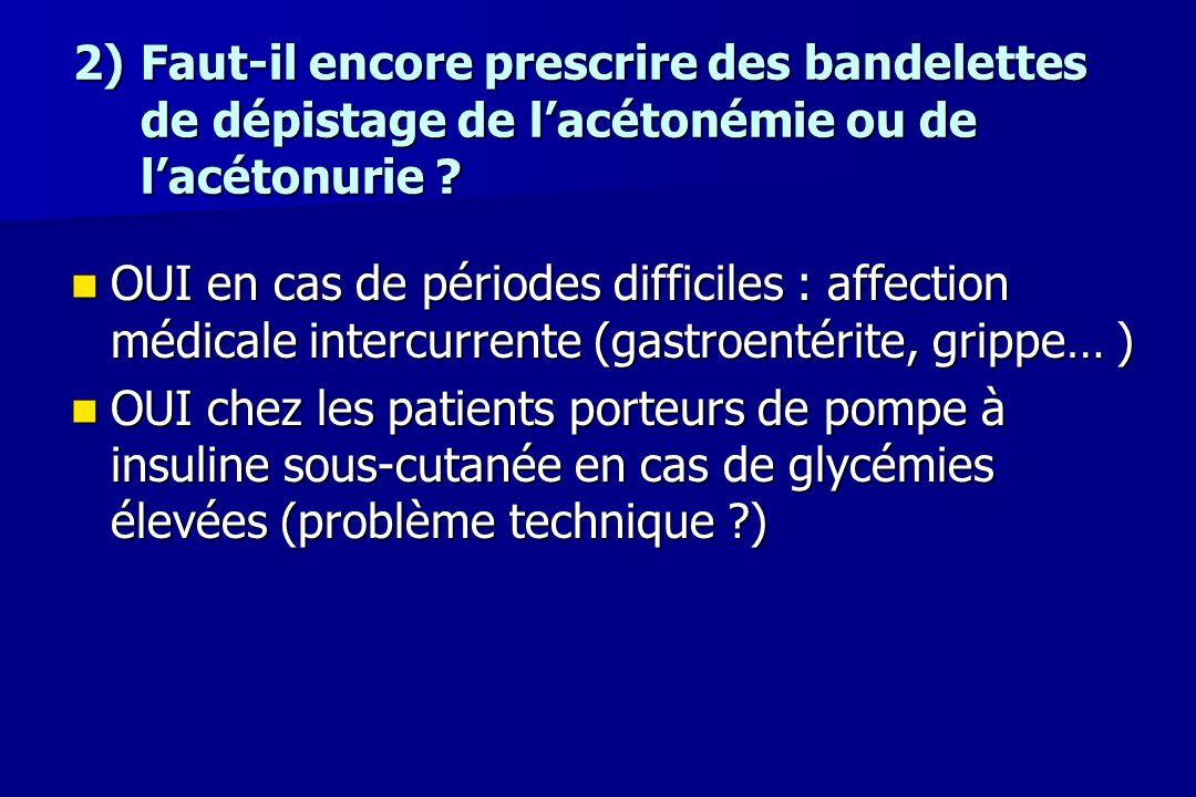 2)Faut-il encore prescrire des bandelettes de dépistage de l'acétonémie ou de l'acétonurie ? OUI en cas de périodes difficiles : affection médicale in