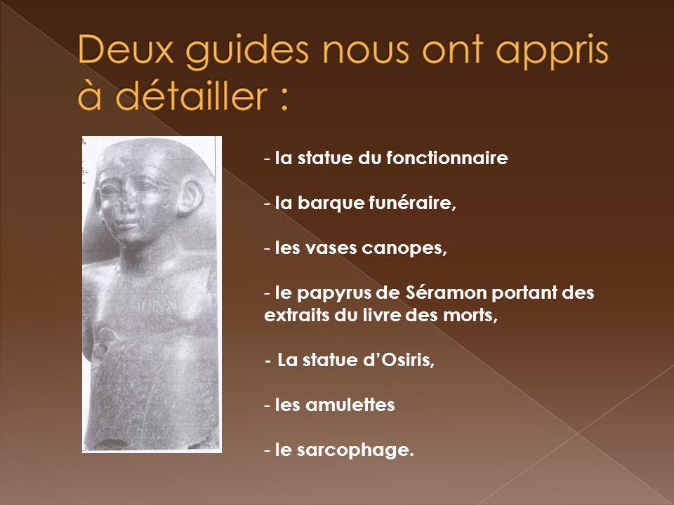 - la statue du fonctionnaire - la barque funéraire, - les vases canopes, - le papyrus de Séramon portant des extraits du livre des morts, - La statue