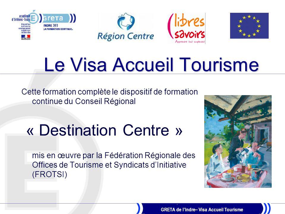 GRETA de l'Indre– Visa Accueil Tourisme Objectifs de la formation  Connaître les enjeux du tourisme en Région Centre  S'impliquer dans l'accueil de touristes étrangers rencontrés sur son territoire  Conseiller les touristes étrangers  Connaître les potentiels touristiques de la Région Centre, du département de L'Indre, d'une zone locale