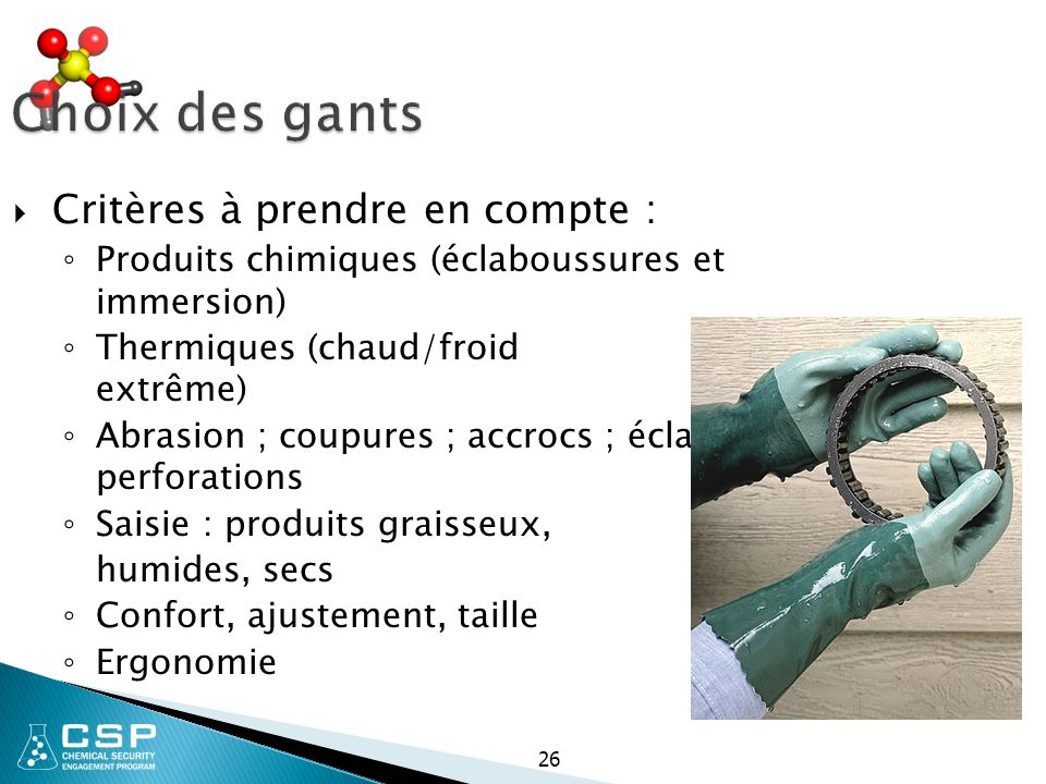 Choix des gants  Critères à prendre en compte : ◦ Produits chimiques (éclaboussures et immersion) ◦ Thermiques (chaud/froid extrême) ◦ Abrasion ; cou