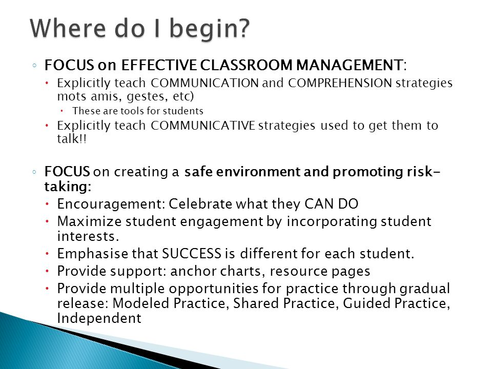 ◦ FOCUS on EFFECTIVE CLASSROOM MANAGEMENT:  Explicitly teach COMMUNICATION and COMPREHENSION strategies mots amis, gestes, etc)  These are tools for students  Explicitly teach COMMUNICATIVE strategies used to get them to talk!.