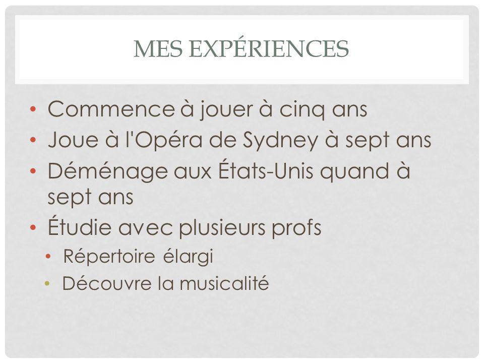 MES EXPÉRIENCES Commence à jouer à cinq ans Joue à l Opéra de Sydney à sept ans Déménage aux États-Unis quand à sept ans Étudie avec plusieurs profs Répertoire élargi Découvre la musicalité
