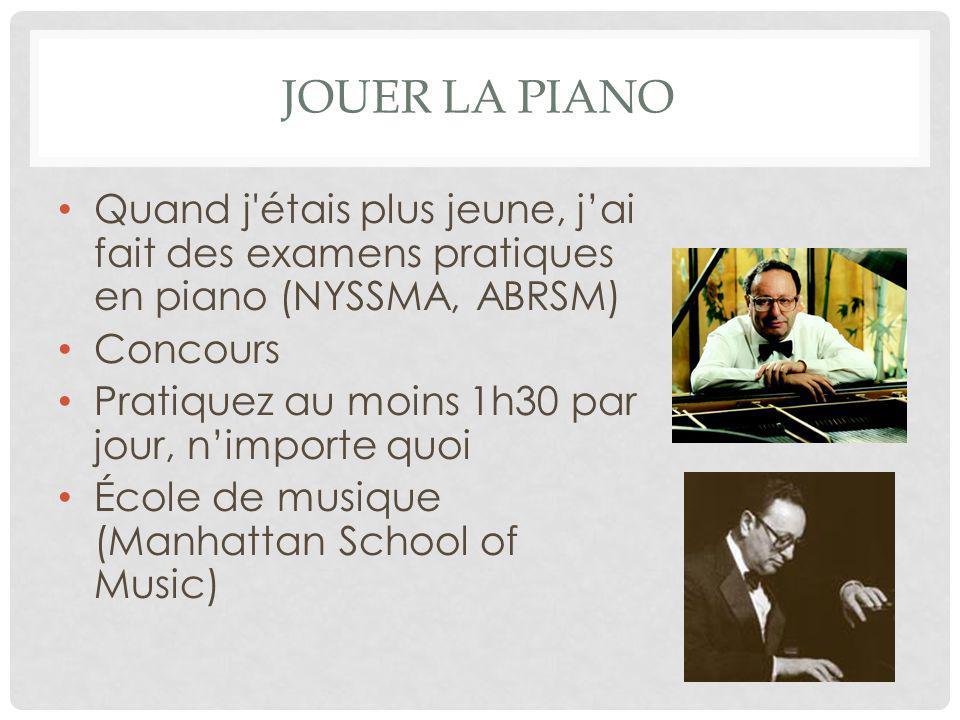 JOUER LA PIANO Quand j étais plus jeune, j'ai fait des examens pratiques en piano (NYSSMA, ABRSM) Concours Pratiquez au moins 1h30 par jour, n'importe quoi École de musique (Manhattan School of Music)