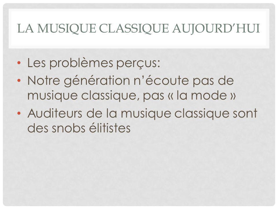 LA MUSIQUE CLASSIQUE AUJOURD'HUI Les problèmes perçus: Notre génération n'écoute pas de musique classique, pas « la mode » Auditeurs de la musique cla