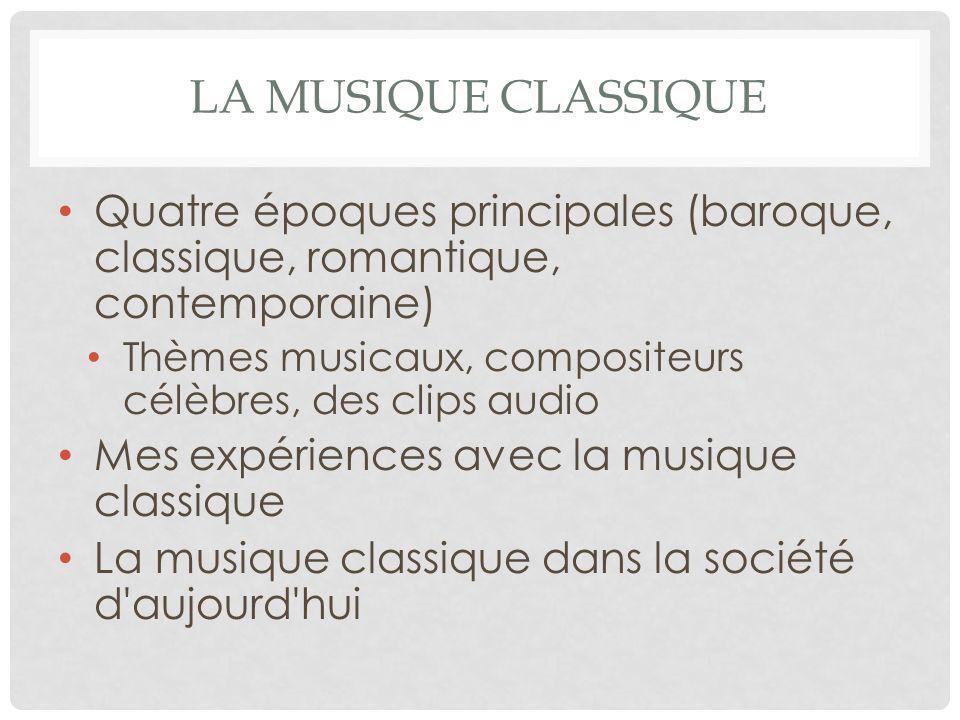 LA MUSIQUE CLASSIQUE Quatre époques principales (baroque, classique, romantique, contemporaine) Thèmes musicaux, compositeurs célèbres, des clips audi
