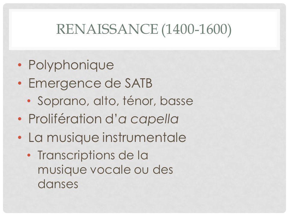 RENAISSANCE (1400-1600) Polyphonique Emergence de SATB Soprano, alto, ténor, basse Prolifération d'a capella La musique instrumentale Transcriptions de la musique vocale ou des danses