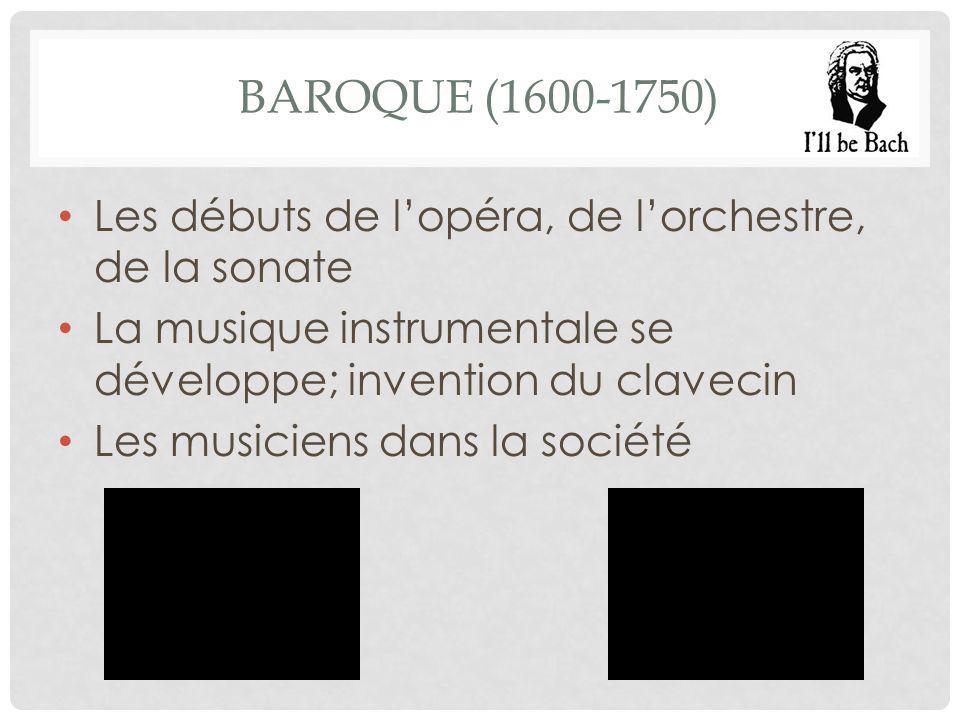 BAROQUE (1600-1750) Les débuts de l'opéra, de l'orchestre, de la sonate La musique instrumentale se développe; invention du clavecin Les musiciens dans la société