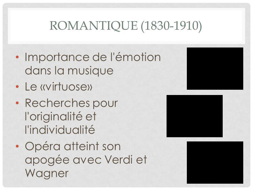 ROMANTIQUE (1830-1910) Importance de l'émotion dans la musique Le «virtuose» Recherches pour l'originalité et l'individualité Opéra atteint son apogée