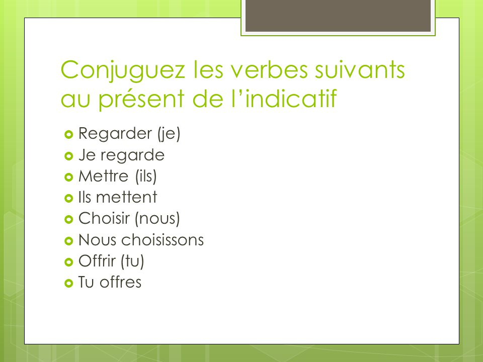 Conjuguez les verbes suivants au présent de l'indicatif  Regarder (je)  Je regarde  Mettre (ils)  Ils mettent  Choisir (nous)  Nous choisissons  Offrir (tu)  Tu offres