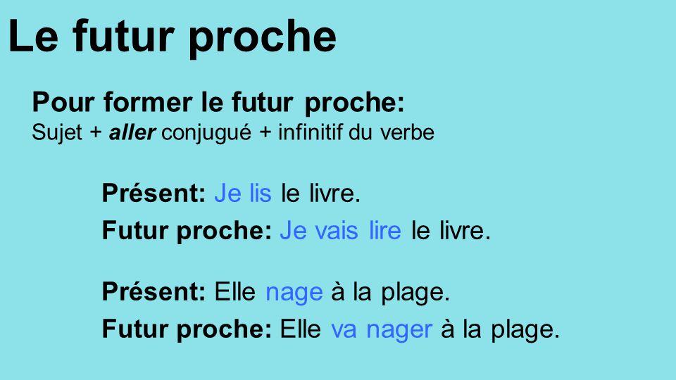 Le futur proche Pour former le futur proche: Sujet + aller conjugué + infinitif du verbe Présent: Je lis le livre. Futur proche: Je vais lire le livre