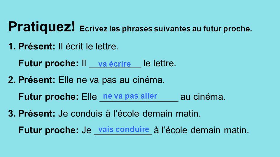 Pratiquez! Ecrivez les phrases suivantes au futur proche. 1. Présent: Il écrit le lettre. Futur proche: Il __________ le lettre. 2. Présent: Elle ne v