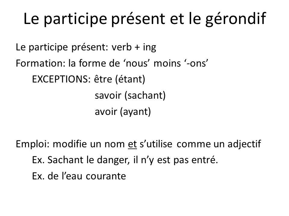 Le participe présent et le gérondif Le participe présent: verb + ing Formation: la forme de 'nous' moins '-ons' EXCEPTIONS: être (étant) savoir (sachant) avoir (ayant) Emploi: modifie un nom et s'utilise comme un adjectif Ex.