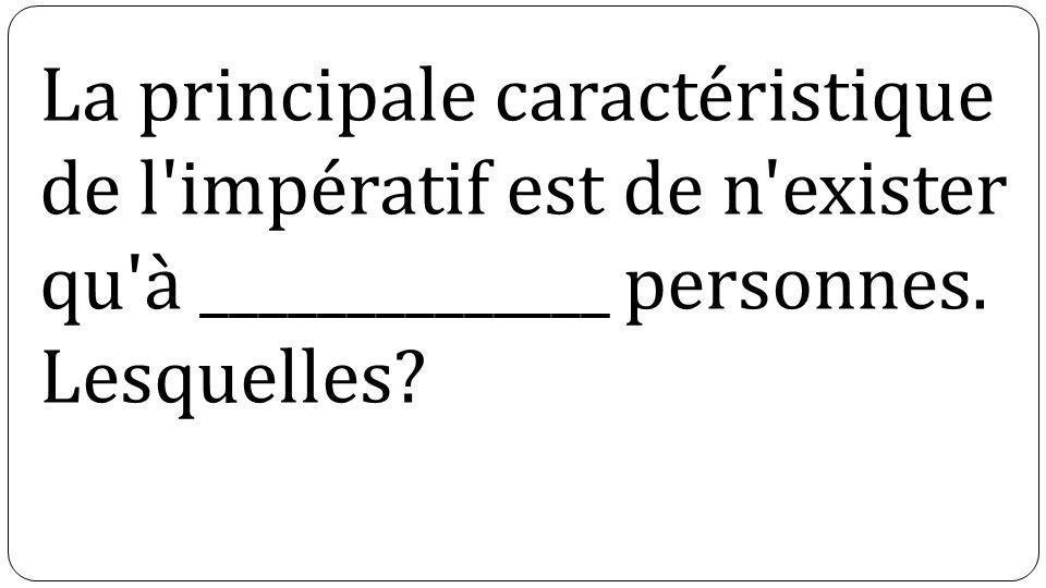 La principale caractéristique de l'impératif est de n'exister qu'à ______________ personnes. Lesquelles?