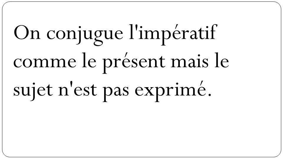 On conjugue l'impératif comme le présent mais le sujet n'est pas exprimé.