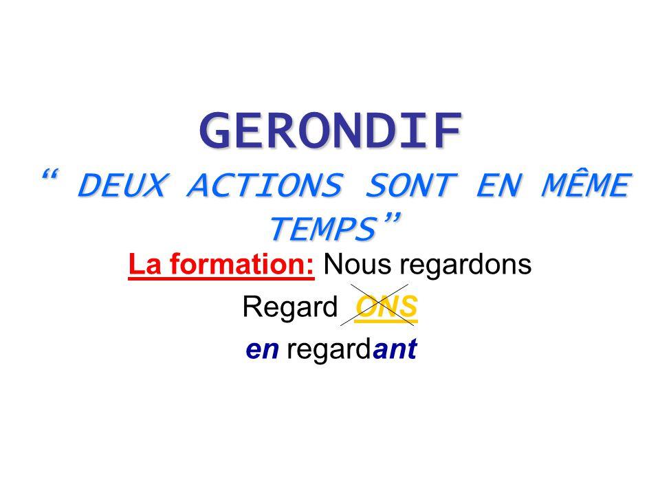 "GERONDIF "" DEUX ACTIONS SONT EN MÊME TEMPS"" La formation: Nous regardons Regard ONS en regardant"