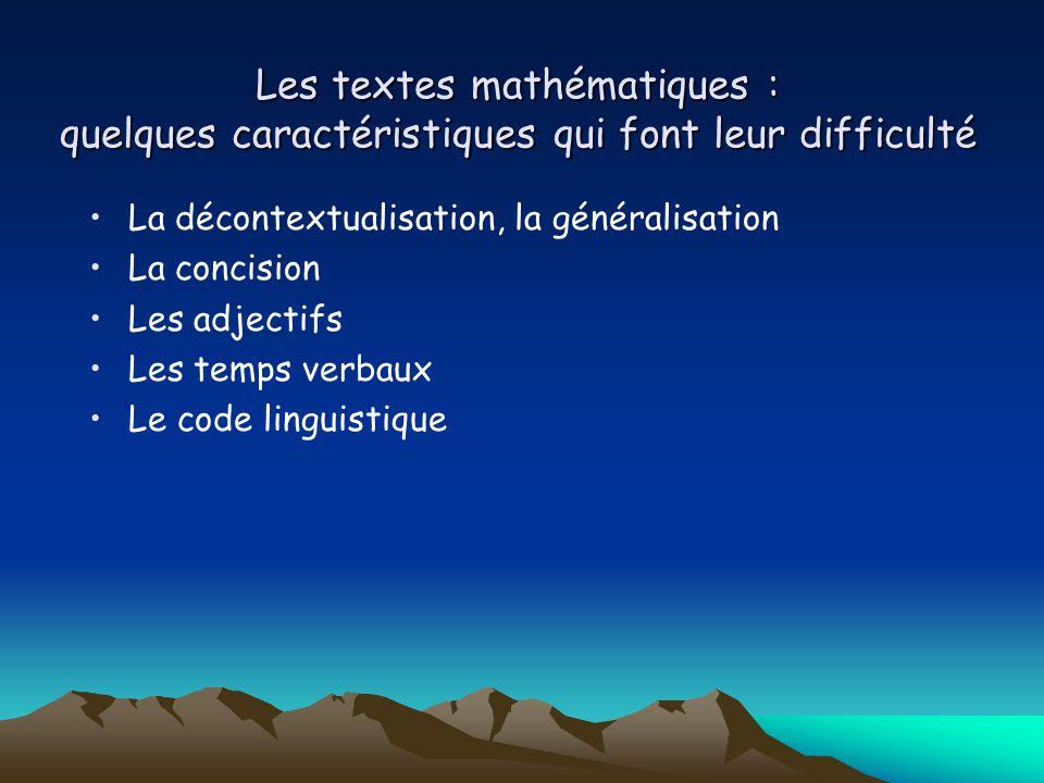 Les textes mathématiques : quelques caractéristiques qui font leur difficulté La décontextualisation, la généralisation La concision Les adjectifs Les temps verbaux Le code linguistique