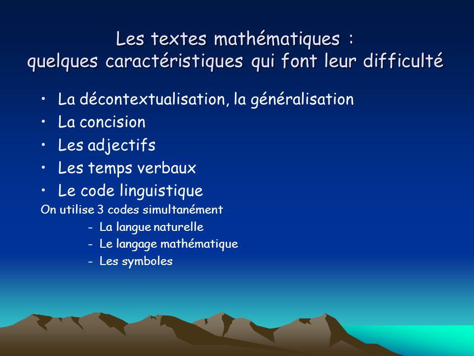 Les textes mathématiques : quelques caractéristiques qui font leur difficulté La décontextualisation, la généralisation La concision Les adjectifs Les temps verbaux Le code linguistique On utilise 3 codes simultanément -La langue naturelle -Le langage mathématique -Les symboles