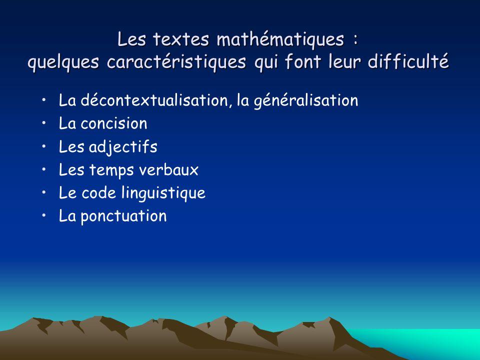 Les textes mathématiques : quelques caractéristiques qui font leur difficulté La décontextualisation, la généralisation La concision Les adjectifs Les temps verbaux Le code linguistique La ponctuation