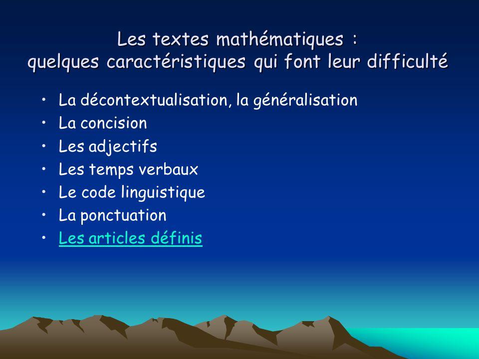 Les textes mathématiques : quelques caractéristiques qui font leur difficulté La décontextualisation, la généralisation La concision Les adjectifs Les temps verbaux Le code linguistique La ponctuation Les articles définis