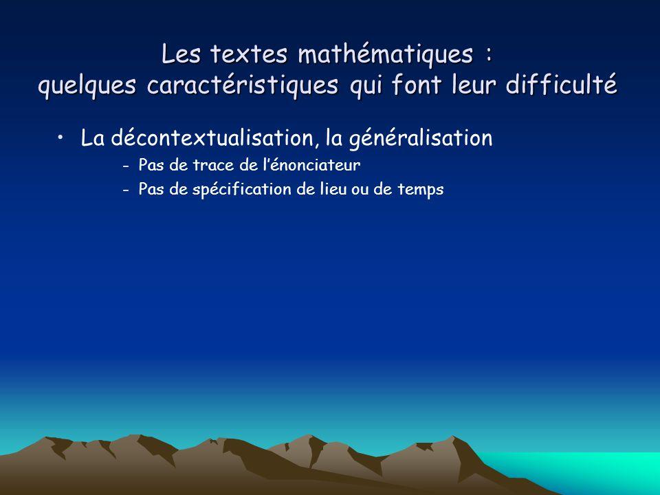 Les textes mathématiques : quelques caractéristiques qui font leur difficulté La décontextualisation, la généralisation -Pas de trace de l'énonciateur -Pas de spécification de lieu ou de temps