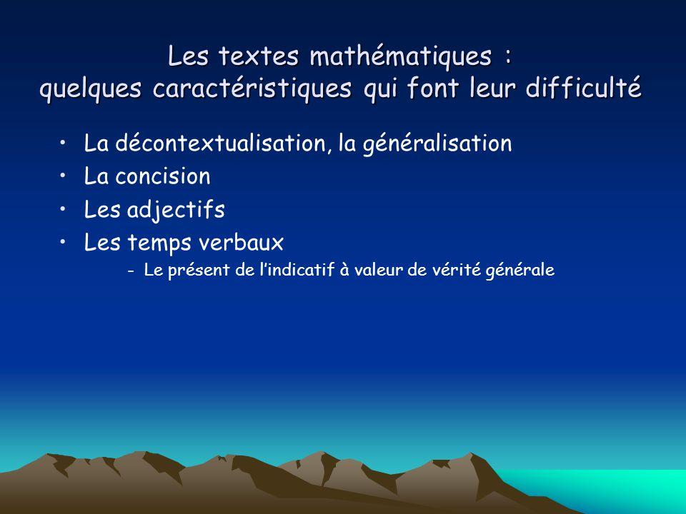Les textes mathématiques : quelques caractéristiques qui font leur difficulté La décontextualisation, la généralisation La concision Les adjectifs Les temps verbaux -Le présent de l'indicatif à valeur de vérité générale
