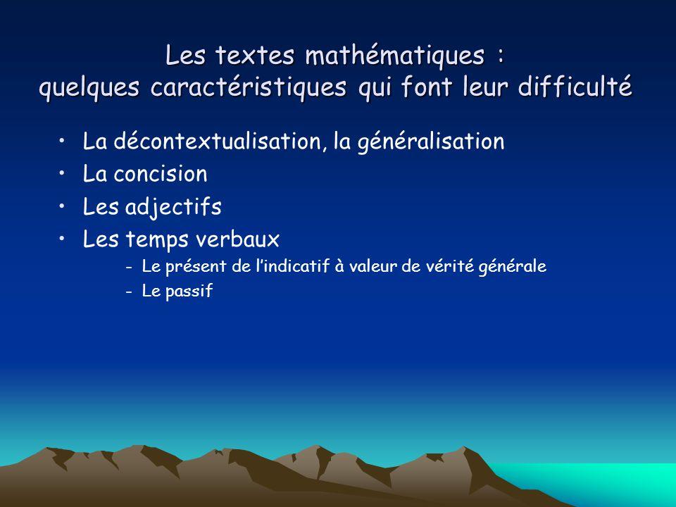 Les textes mathématiques : quelques caractéristiques qui font leur difficulté La décontextualisation, la généralisation La concision Les adjectifs Les temps verbaux -Le présent de l'indicatif à valeur de vérité générale -Le passif