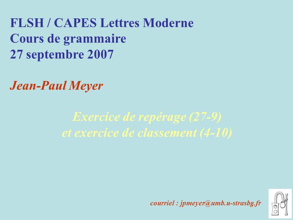 FLSH / CAPES Lettres Moderne Cours de grammaire 27 septembre 2007 Jean-Paul Meyer Exercice de repérage (27-9) et exercice de classement (4-10) courriel : jpmeyer@umb.u-strasbg.fr