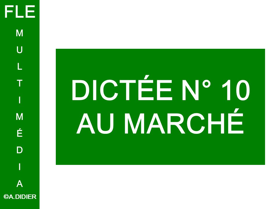 DICTÉE N° 10 AU MARCHÉ FLE M U L T I M É D I A ©A.DIDIER