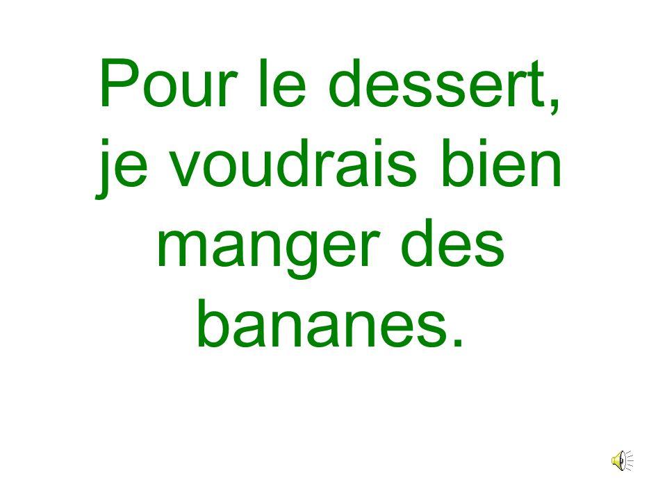 Pour le dessert, je voudrais bien manger des bananes.