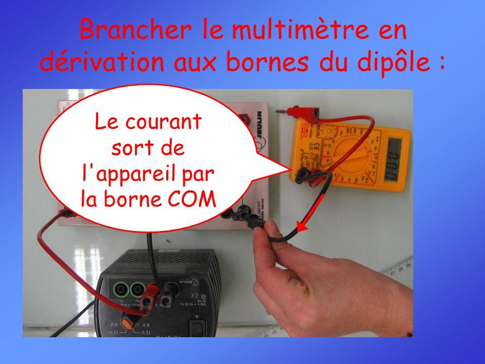Brancher le multimètre en dérivation aux bornes du dipôle : Le courant sort de l appareil par la borne COM
