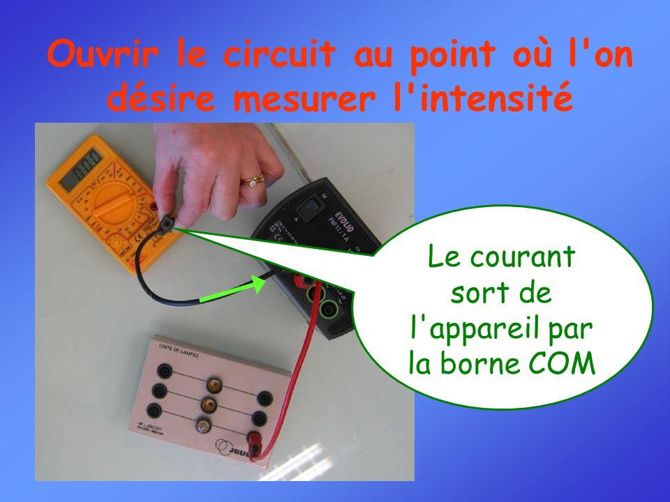 Ouvrir le circuit au point où l on désire mesurer l intensité Le courant sort de l appareil par la borne COM