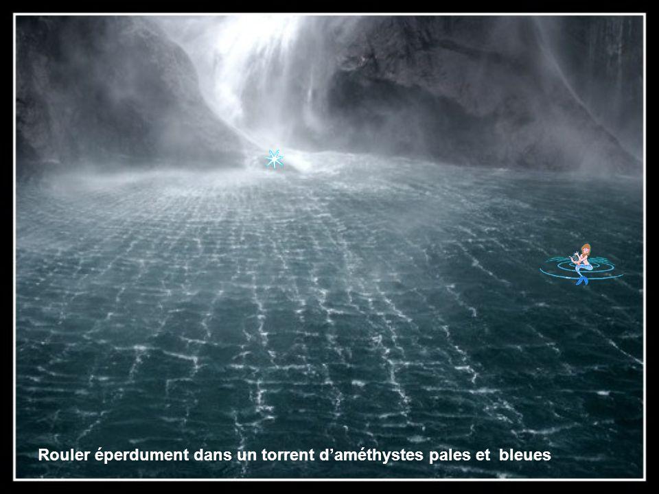 Rouler éperdument dans un torrent d'améthystes pales et bleues
